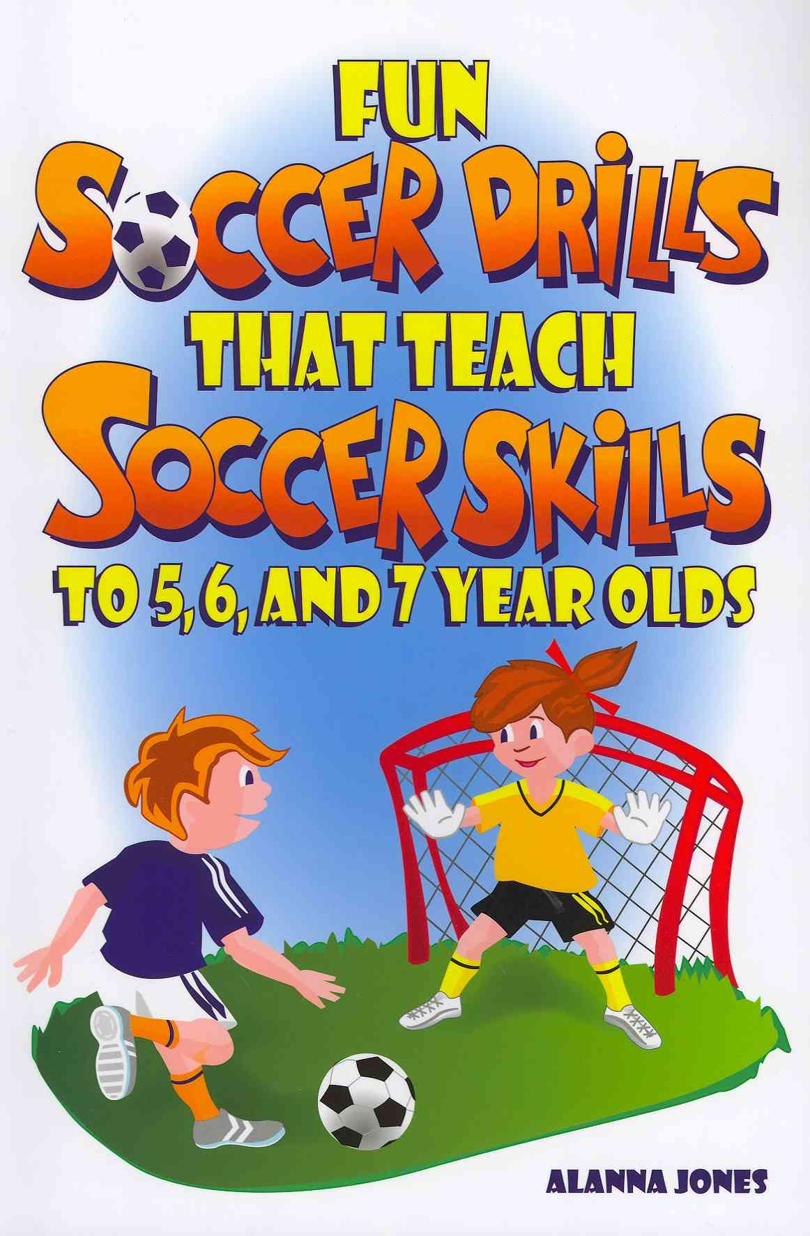 Fun Soccer Drills That Teach Soccer Skills to 5, 6, and 7 Year Olds By Jones, Alanna
